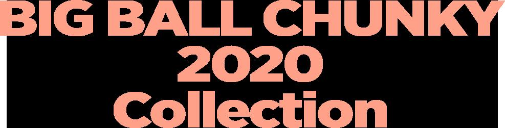 BIG BALL CHUNKY 2020 Collection