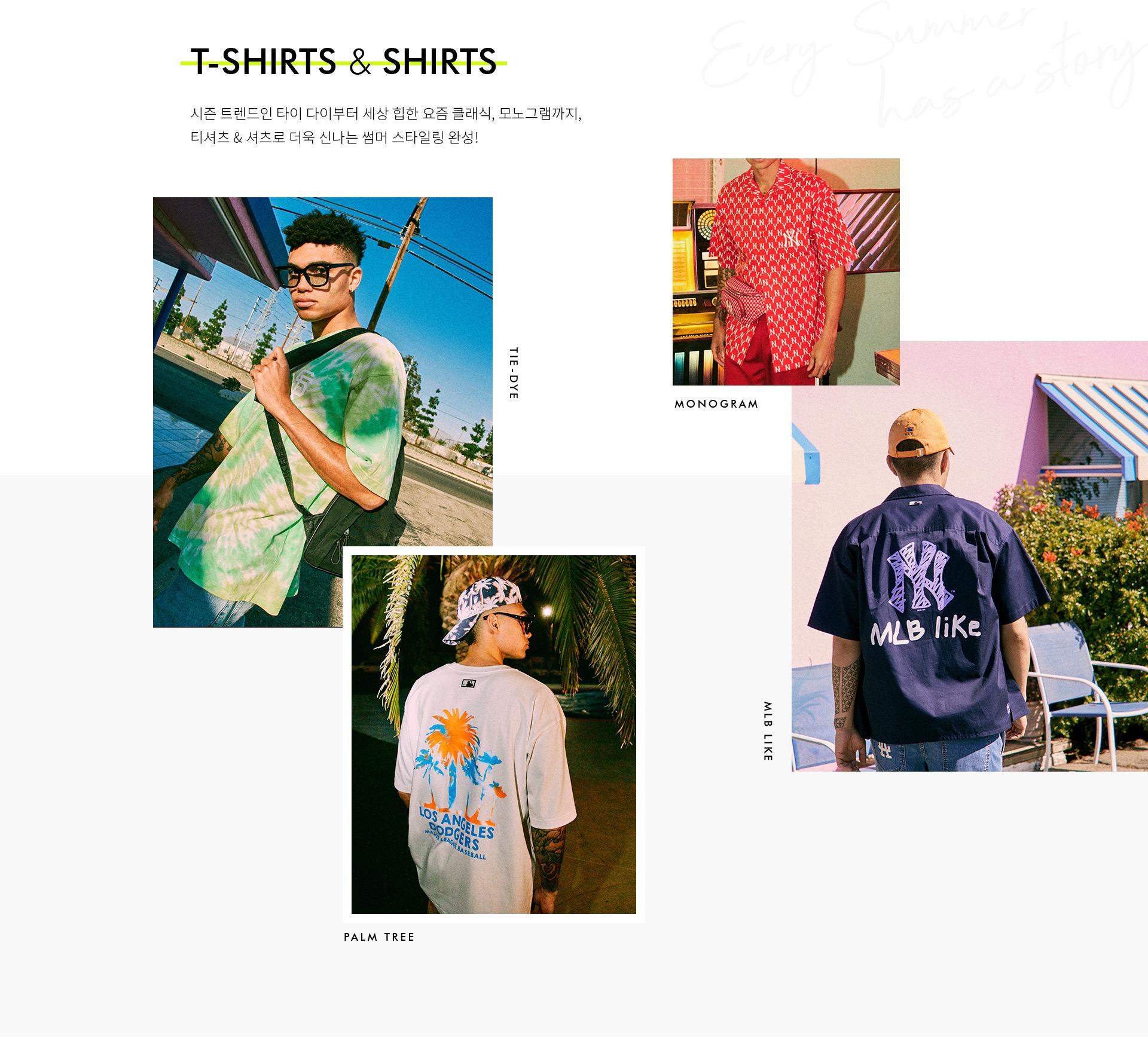 T-SHIRTS & SHIRTS 시즌 트렌드인 타이 다이부터 세상 힙한 요즘 클래식, 모노그램까지, 티셔츠 & 셔츠로 더욱 신나는 썸머 스타일링 완성! TIE-DYE PALM TREE MONOGRAM MLB LIKE
