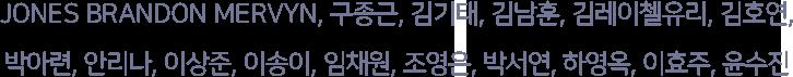 JONES BRANDON MERVYN, 구종근, 김기태, 김남훈, 김레이첼유리, 김호연, 박아련, 안리나, 이상준, 이송이, 임채원, 조영은, 박서연, 하영옥, 이효주, 윤수진